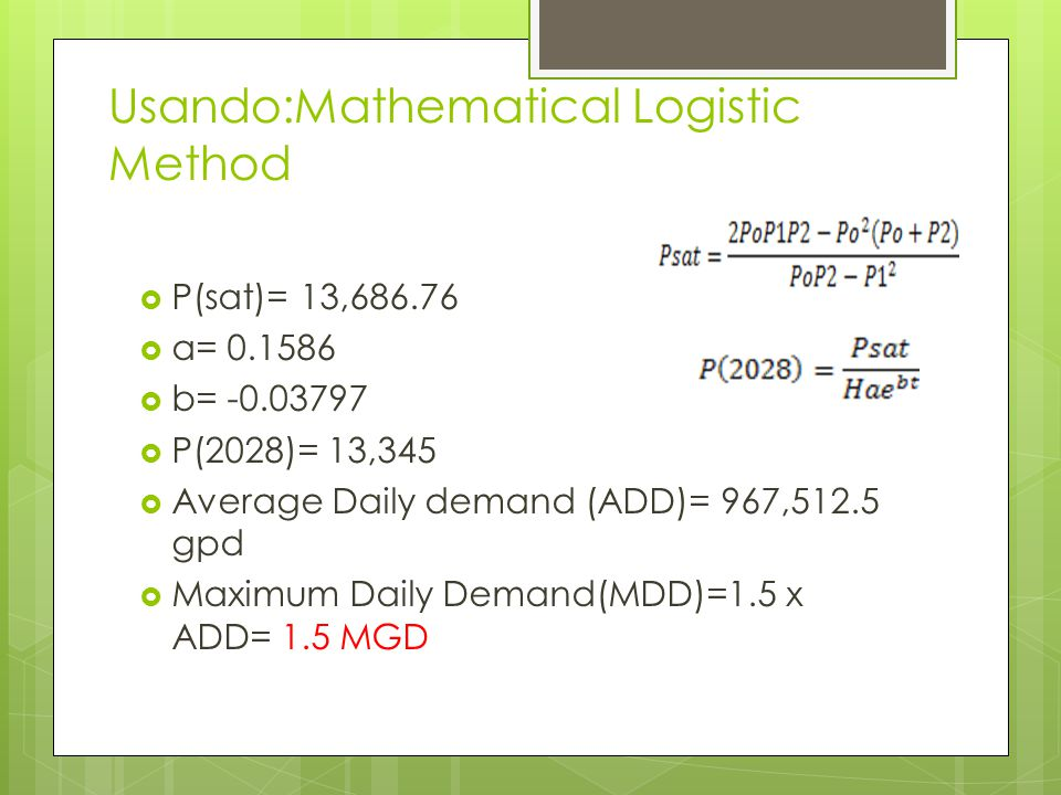 Usando:Mathematical Logistic Method P(sat)= 13,686.76 a= 0.1586 b= -0.03797 P(2028)= 13,345 Average Daily demand (ADD)= 967,512.5 gpd Maximum Daily De