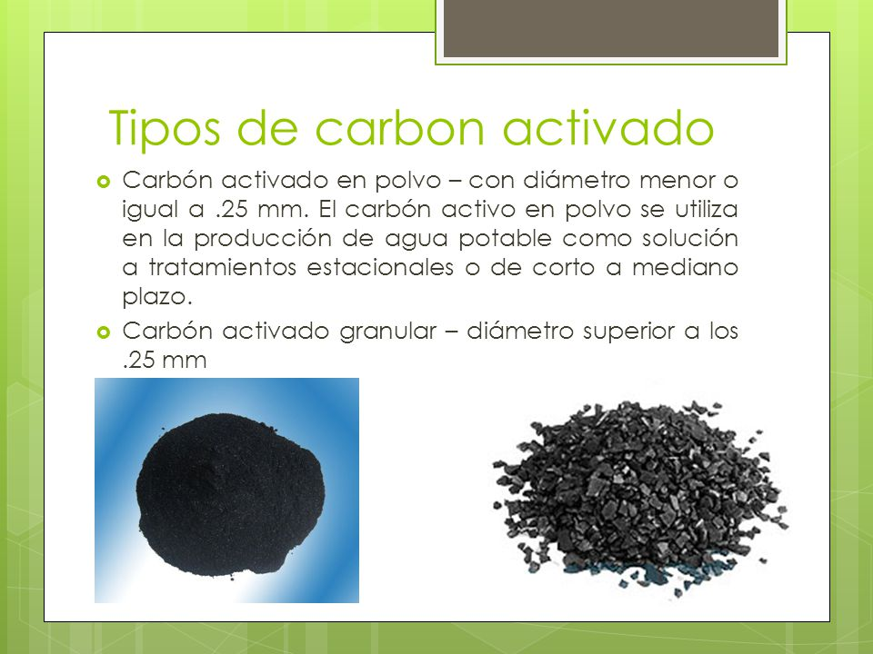 Tipos de carbon activado Carbón activado en polvo – con diámetro menor o igual a.25 mm. El carbón activo en polvo se utiliza en la producción de agua