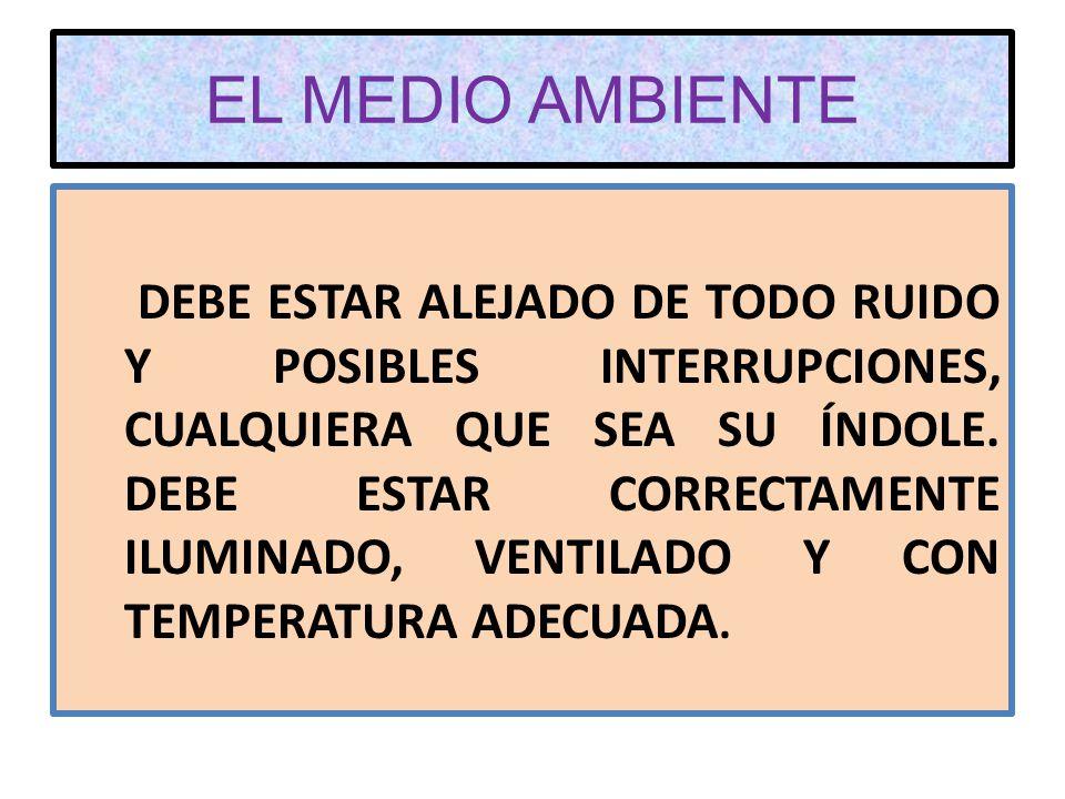 EL MEDIO AMBIENTE DEBE ESTAR ALEJADO DE TODO RUIDO Y POSIBLES INTERRUPCIONES, CUALQUIERA QUE SEA SU ÍNDOLE.
