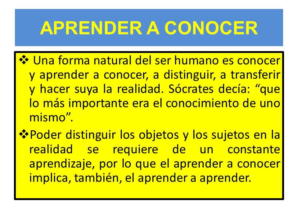 APRENDER A CONOCER Una forma natural del ser humano es conocer y aprender a conocer, a distinguir, a transferir y hacer suya la realidad.
