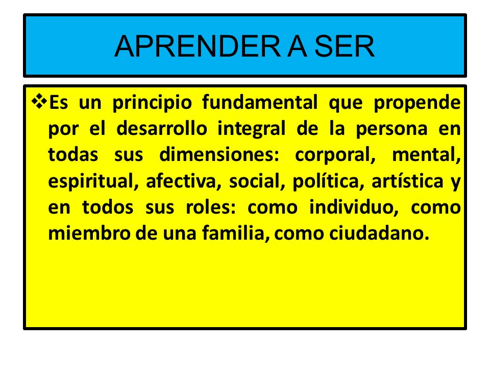 APRENDER A SER Es un principio fundamental que propende por el desarrollo integral de la persona en todas sus dimensiones: corporal, mental, espiritual, afectiva, social, política, artística y en todos sus roles: como individuo, como miembro de una familia, como ciudadano.