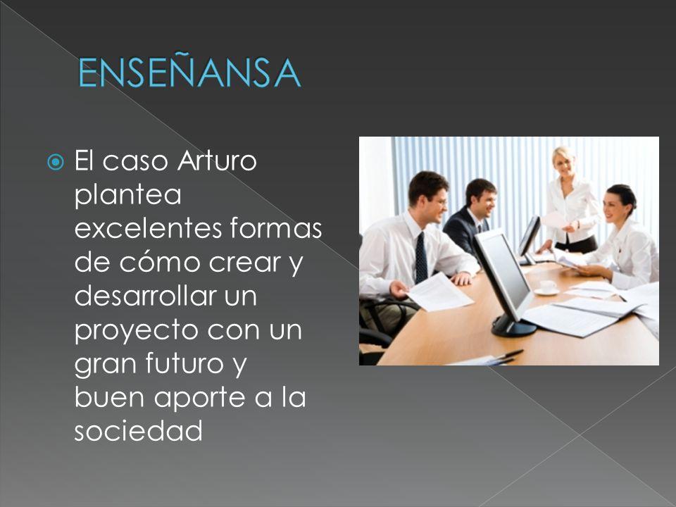 El caso Arturo plantea excelentes formas de cómo crear y desarrollar un proyecto con un gran futuro y buen aporte a la sociedad
