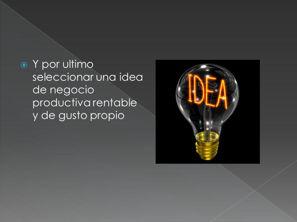 Y por ultimo seleccionar una idea de negocio productiva rentable y de gusto propio