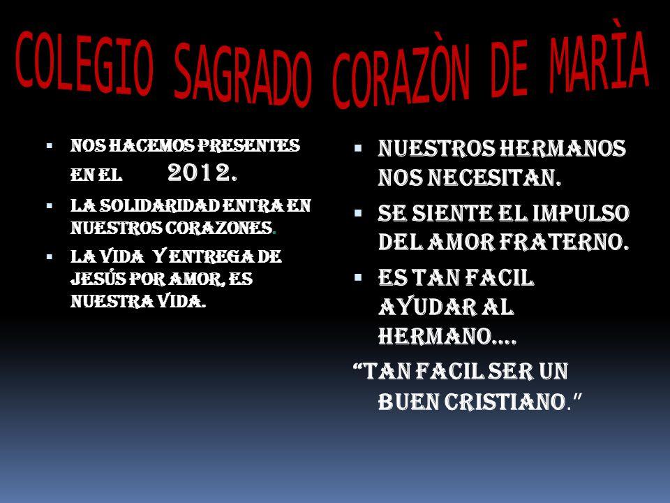 NOS HACEMOS PRESENTES EN EL 2012. LA SOLIDARIDAD ENTRA EN NUESTROS CORAZONES. LA VIDA Y ENTREGA DE JESÚS POR AMOR, ES NUESTRA VIDA. NUESTROS HERMANOS