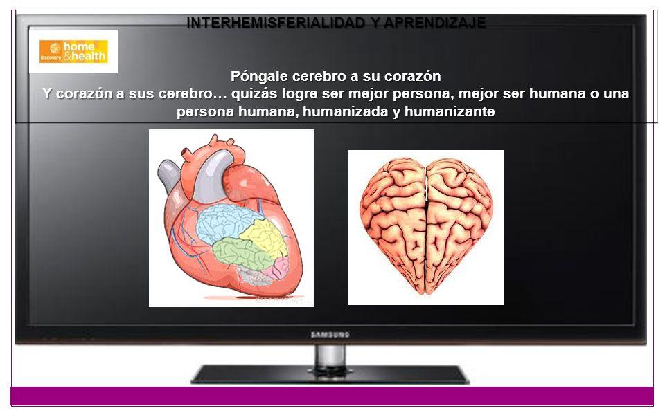 INTERHEMISFERIALIDAD Y APRENDIZAJE Póngale cerebro a su corazón Y corazón a sus cerebro… quizás logre ser mejor persona, mejor ser humana o una person