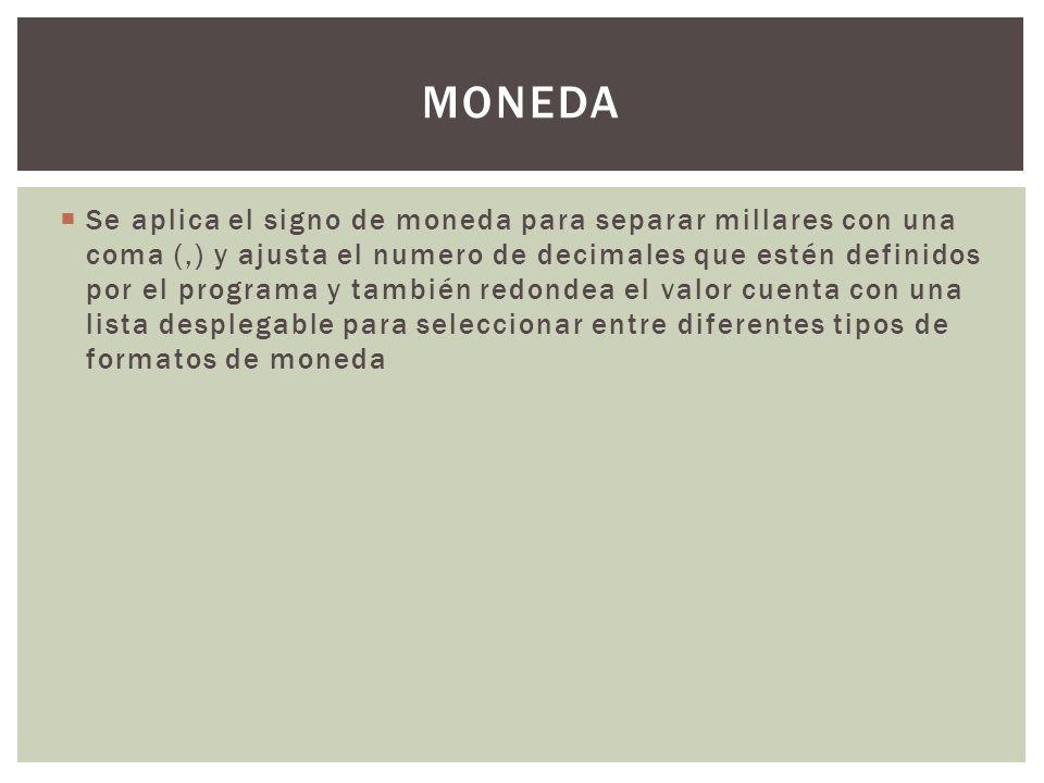 Se aplica el signo de moneda para separar millares con una coma (,) y ajusta el numero de decimales que estén definidos por el programa y también redondea el valor cuenta con una lista desplegable para seleccionar entre diferentes tipos de formatos de moneda MONEDA