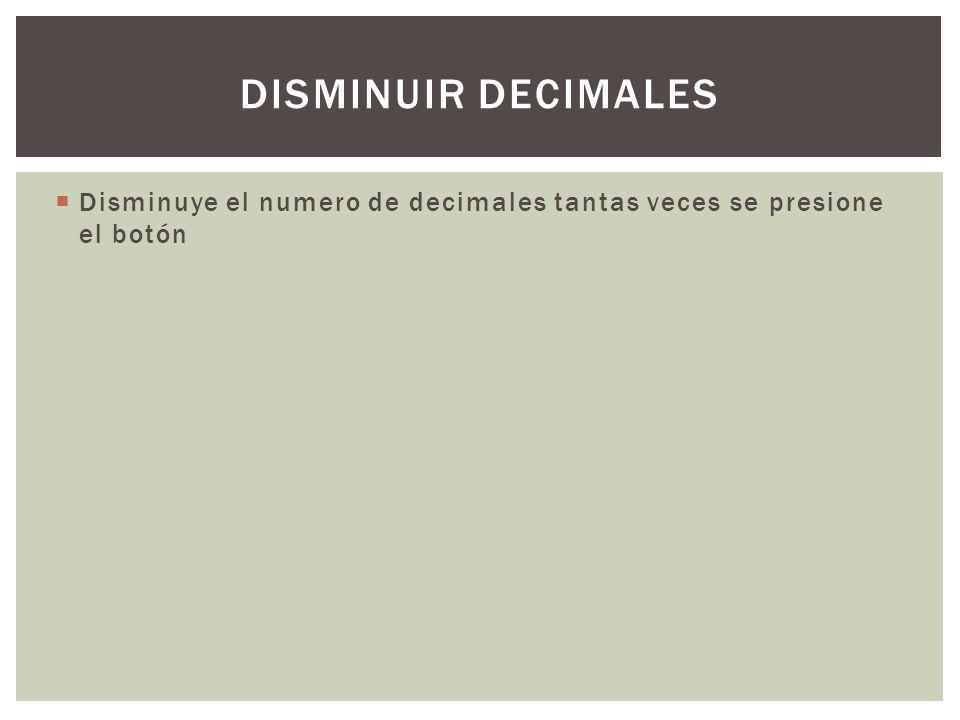 Disminuye el numero de decimales tantas veces se presione el botón DISMINUIR DECIMALES