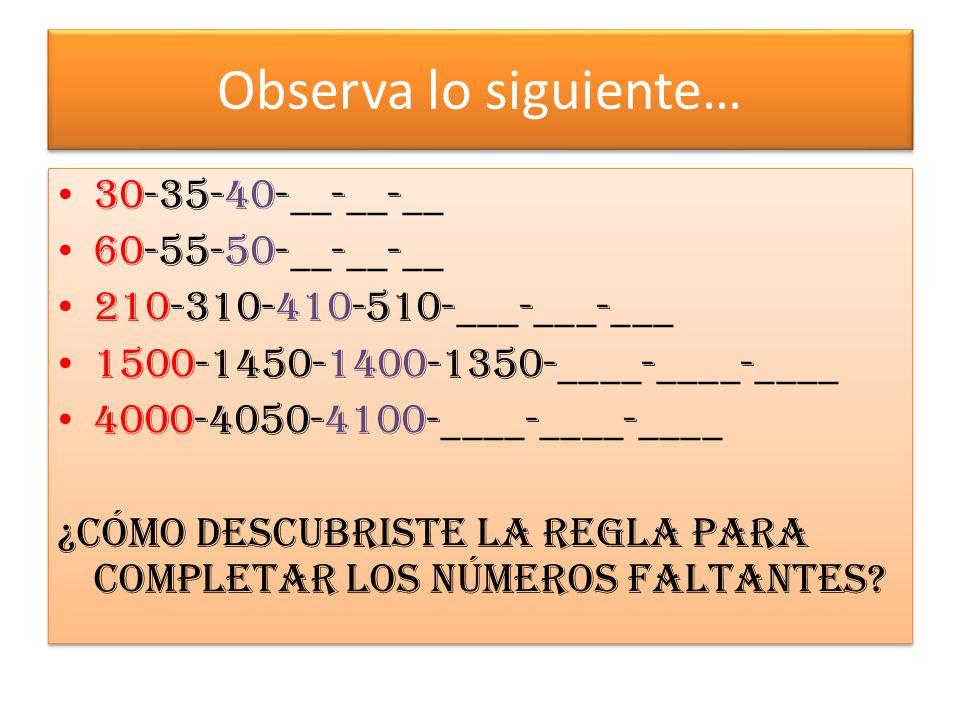 Observa lo siguiente… 30-35-40-__-__-__ 60-55-50-__-__-__ 210-310-410-510-___-___-___ 1500-1450-1400-1350-____-____-____ 4000-4050-4100-____-____-____