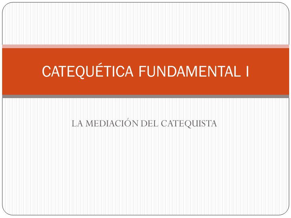 LA MEDIACIÓN DEL CATEQUISTA CATEQUÉTICA FUNDAMENTAL I