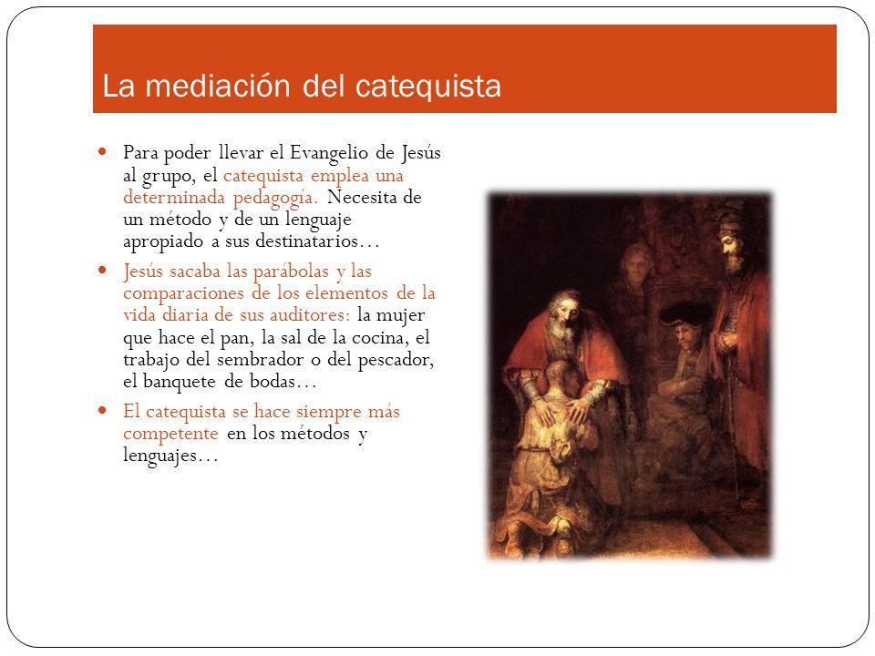 La mediación del catequista Para poder llevar el Evangelio de Jesús al grupo, el catequista emplea una determinada pedagogía. Necesita de un método y