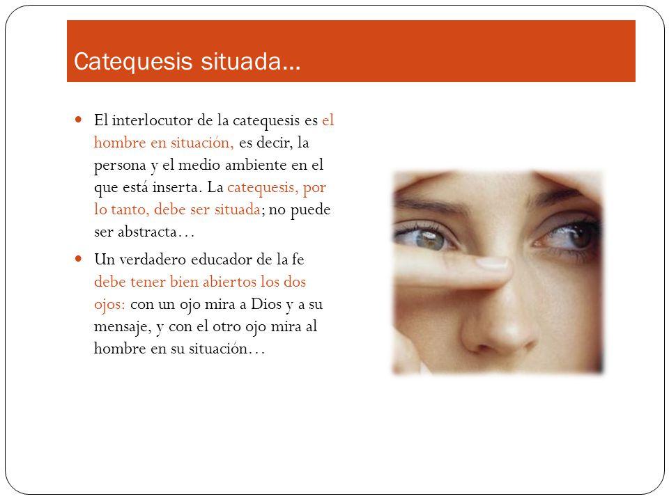 Catequesis situada… El interlocutor de la catequesis es el hombre en situación, es decir, la persona y el medio ambiente en el que está inserta. La ca