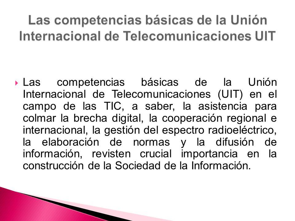 Las competencias básicas de la Unión Internacional de Telecomunicaciones (UIT) en el campo de las TIC, a saber, la asistencia para colmar la brecha digital, la cooperación regional e internacional, la gestión del espectro radioeléctrico, la elaboración de normas y la difusión de información, revisten crucial importancia en la construcción de la Sociedad de la Información.