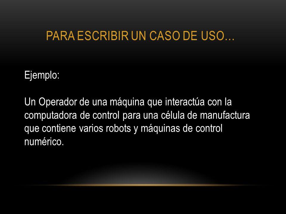 PARA ESCRIBIR UN CASO DE USO… Ejemplo: Un Operador de una máquina que interactúa con la computadora de control para una célula de manufactura que cont