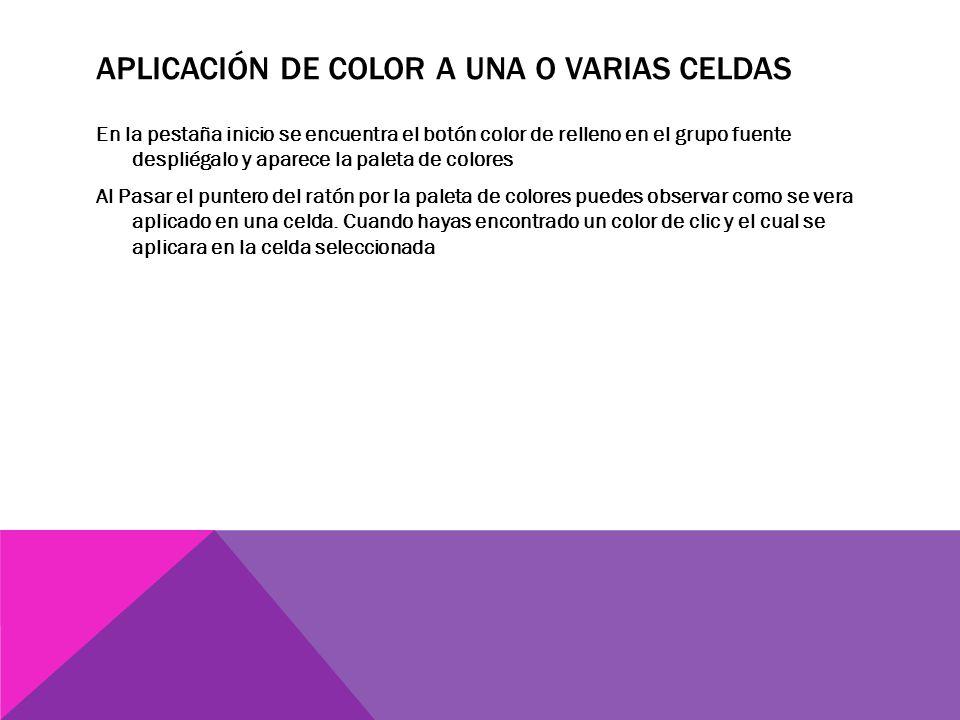 APLICACIÓN DE COLOR A UNA O VARIAS CELDAS En la pestaña inicio se encuentra el botón color de relleno en el grupo fuente despliégalo y aparece la paleta de colores Al Pasar el puntero del ratón por la paleta de colores puedes observar como se vera aplicado en una celda.