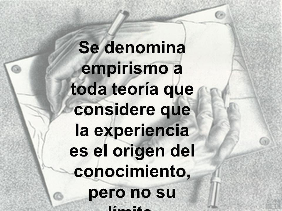 Se denomina empirismo a toda teoría que considere que la experiencia es el origen del conocimiento, pero no su límite.