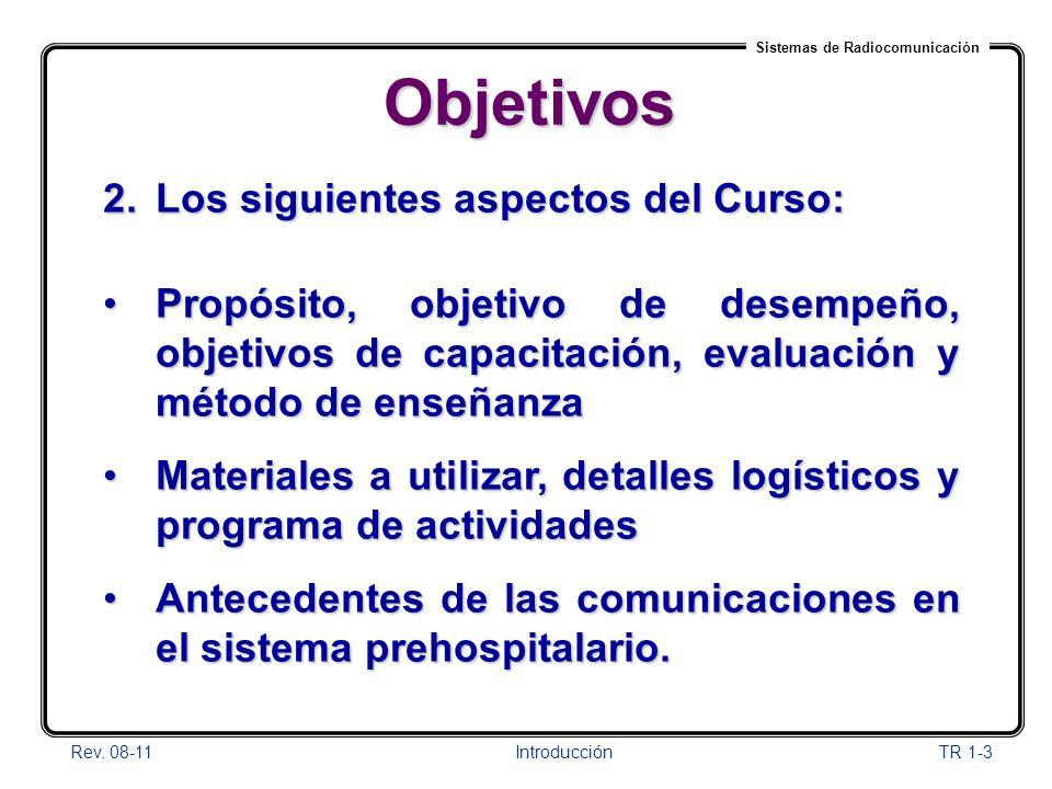 Sistemas de Radiocomunicación Rev. 08-11Introducción TR 1-3 Objetivos 2.Los siguientes aspectos del Curso: Propósito, objetivo de desempeño, objetivos