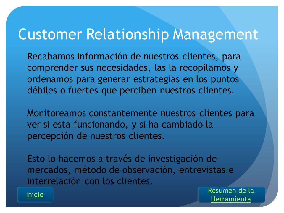 Customer Relationship Management Recabamos información de nuestros clientes, para comprender sus necesidades, las la recopilamos y ordenamos para gene