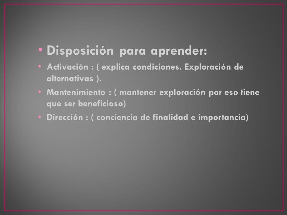 Disposición para aprender: Activación : ( explica condiciones. Exploración de alternativas ). Mantenimiento : ( mantener exploración por eso tiene que