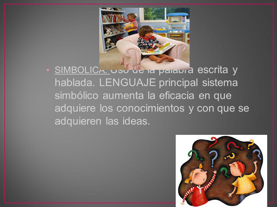 SIMBOLICA: Uso de la palabra escrita y hablada. LENGUAJE principal sistema simbólico aumenta la eficacia en que adquiere los conocimientos y con que s