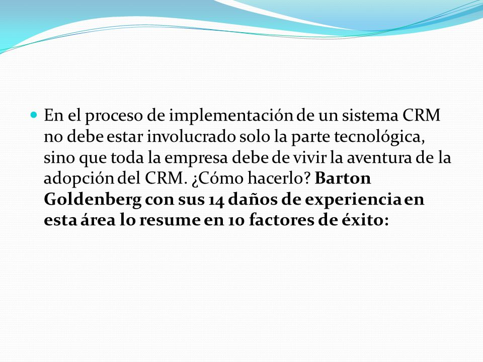 En el proceso de implementación de un sistema CRM no debe estar involucrado solo la parte tecnológica, sino que toda la empresa debe de vivir la aventura de la adopción del CRM.