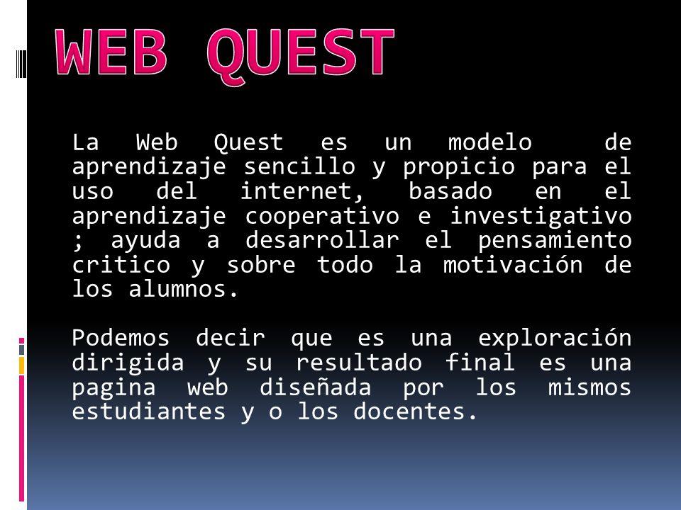 La Web Quest es un modelo de aprendizaje sencillo y propicio para el uso del internet, basado en el aprendizaje cooperativo e investigativo ; ayuda a desarrollar el pensamiento critico y sobre todo la motivación de los alumnos.