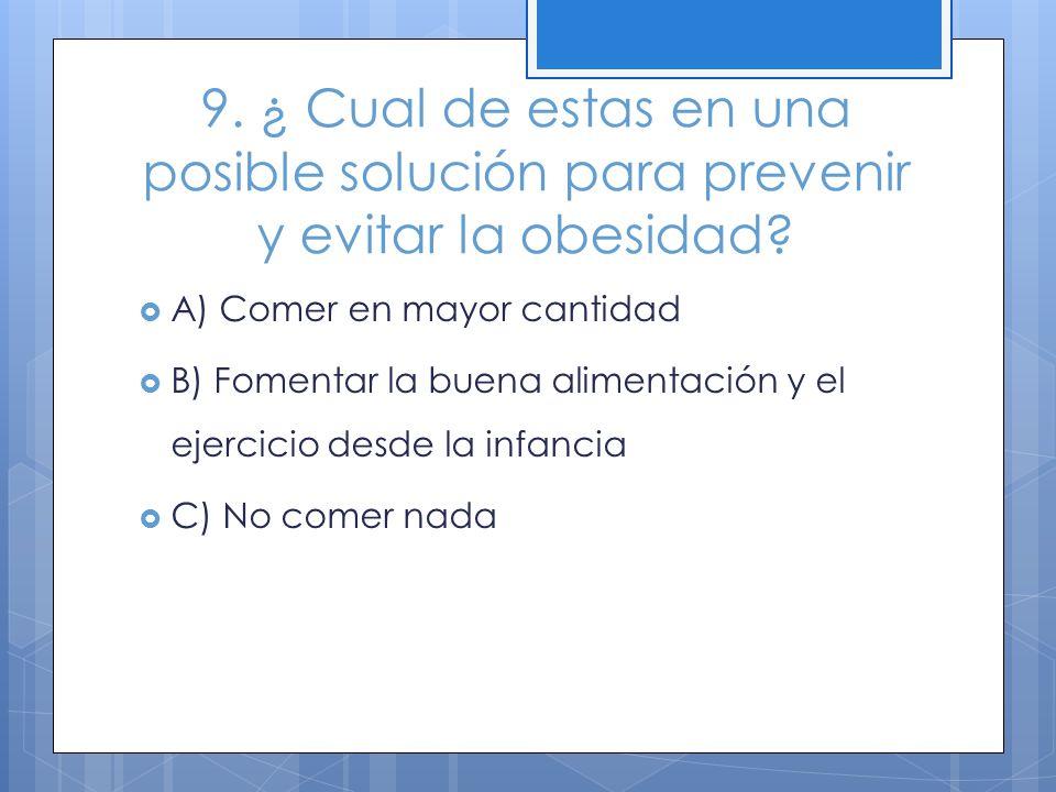 9. ¿ Cual de estas en una posible solución para prevenir y evitar la obesidad? A) Comer en mayor cantidad B) Fomentar la buena alimentación y el ejerc