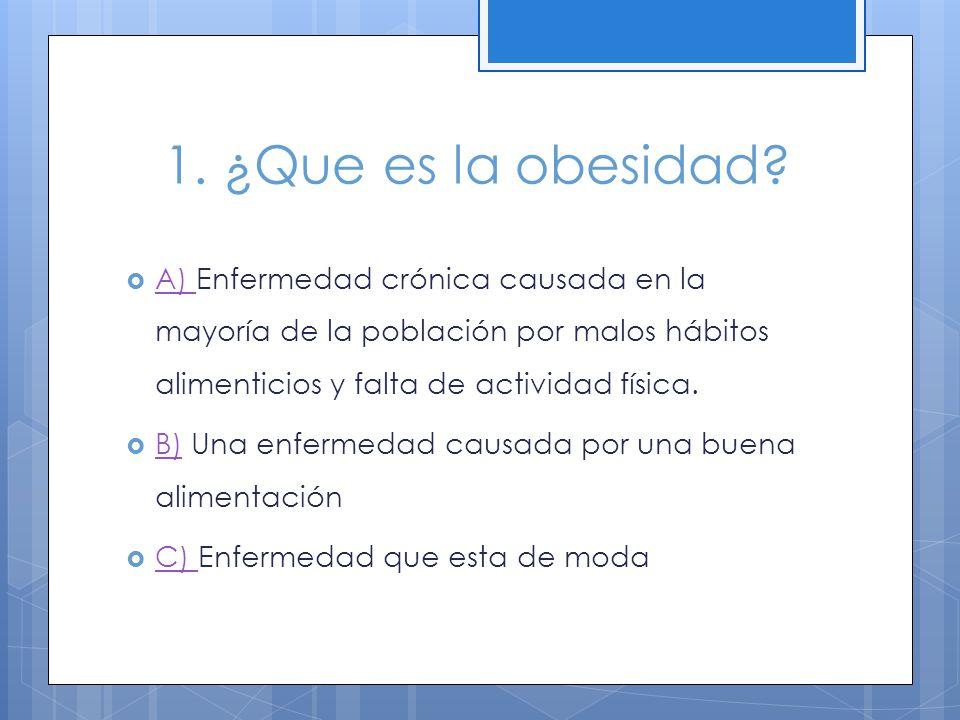 1. ¿Que es la obesidad? A) Enfermedad crónica causada en la mayoría de la población por malos hábitos alimenticios y falta de actividad física. A) B)