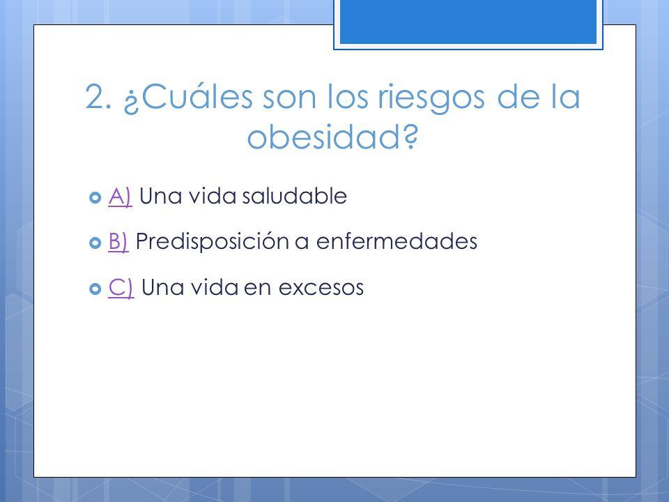 2. ¿Cuáles son los riesgos de la obesidad? A) Una vida saludable A) B) Predisposición a enfermedades B) C) Una vida en excesos C)