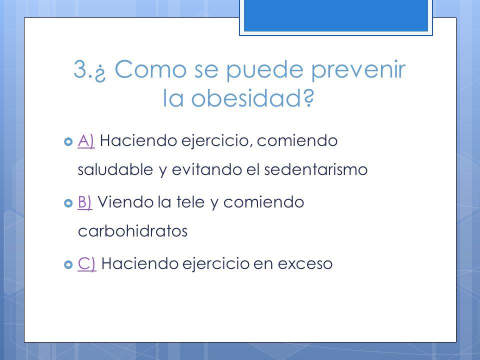 3.¿ Como se puede prevenir la obesidad? A) Haciendo ejercicio, comiendo saludable y evitando el sedentarismo A) B) Viendo la tele y comiendo carbohidr