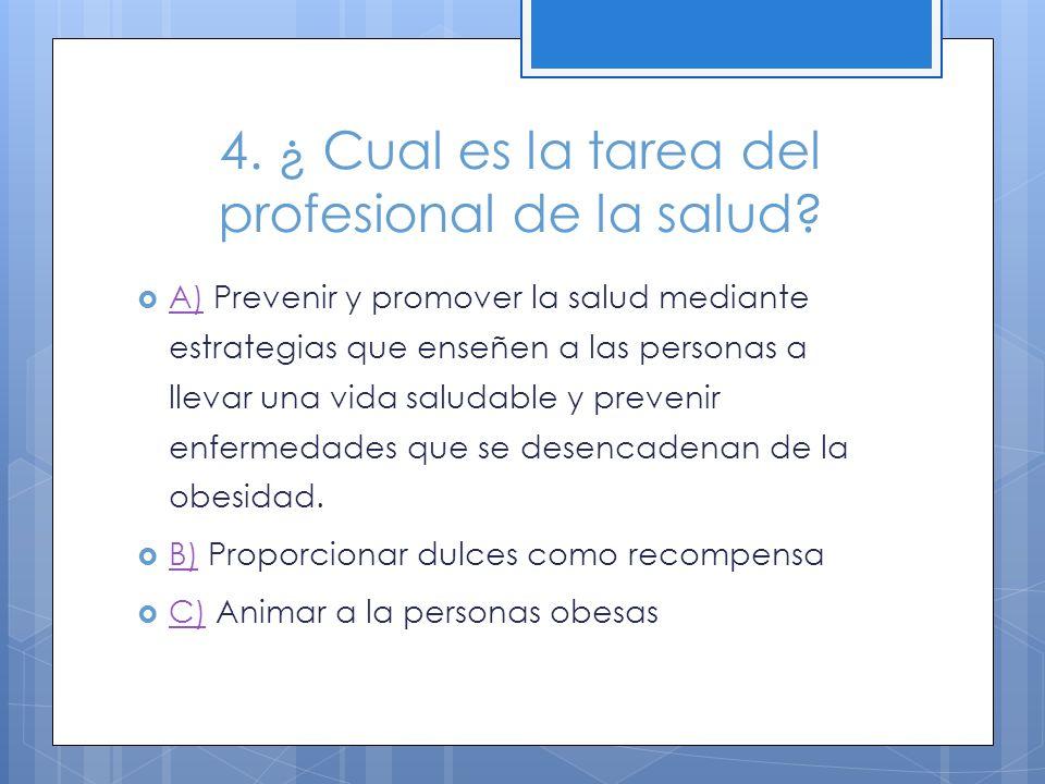 4. ¿ Cual es la tarea del profesional de la salud? A) Prevenir y promover la salud mediante estrategias que enseñen a las personas a llevar una vida s