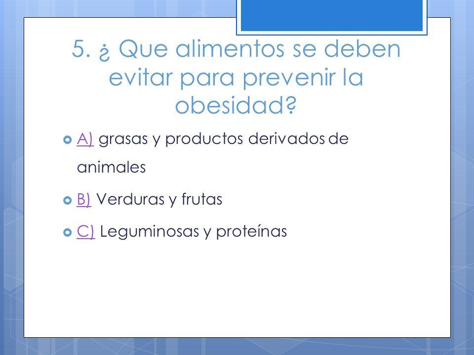 5. ¿ Que alimentos se deben evitar para prevenir la obesidad? A) grasas y productos derivados de animales A) B) Verduras y frutas B) C) Leguminosas y