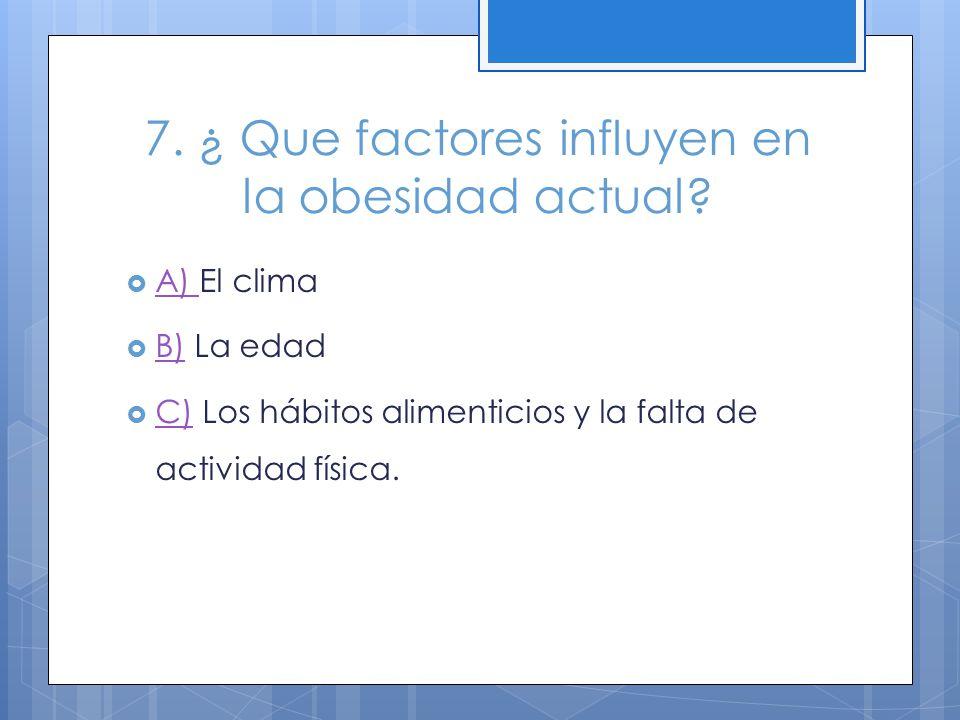 7. ¿ Que factores influyen en la obesidad actual? A) El clima A) B) La edad B) C) Los hábitos alimenticios y la falta de actividad física. C)