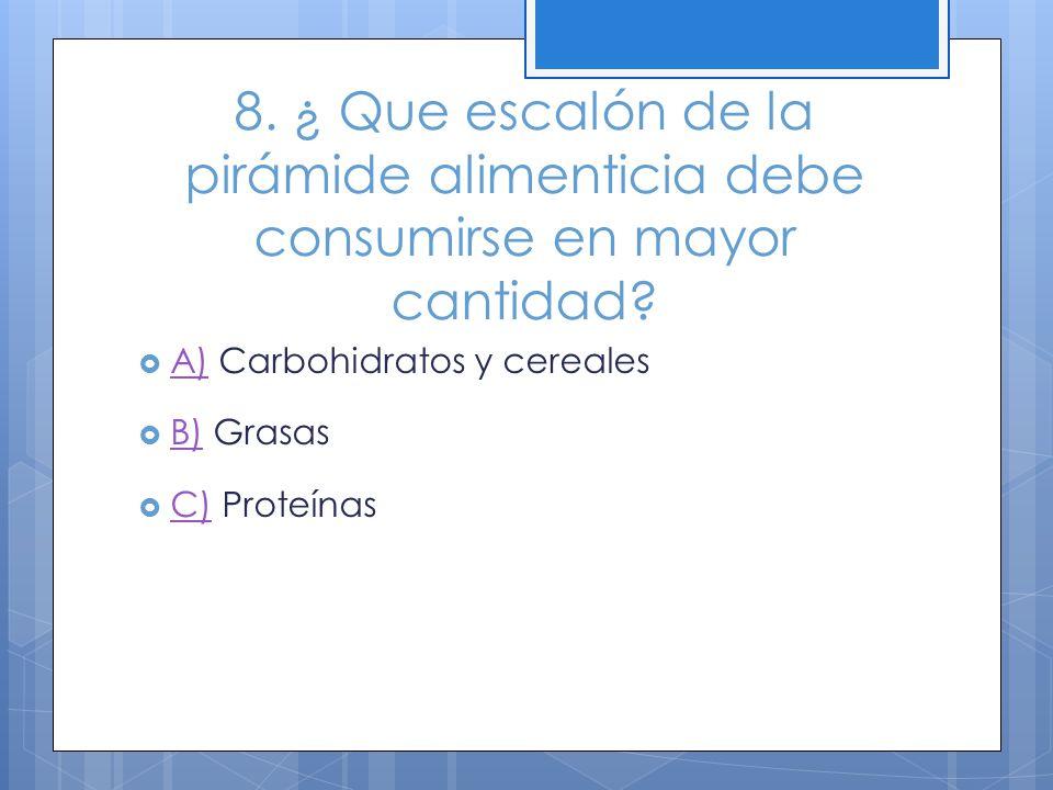 8. ¿ Que escalón de la pirámide alimenticia debe consumirse en mayor cantidad? A) Carbohidratos y cereales A) B) Grasas B) C) Proteínas C)