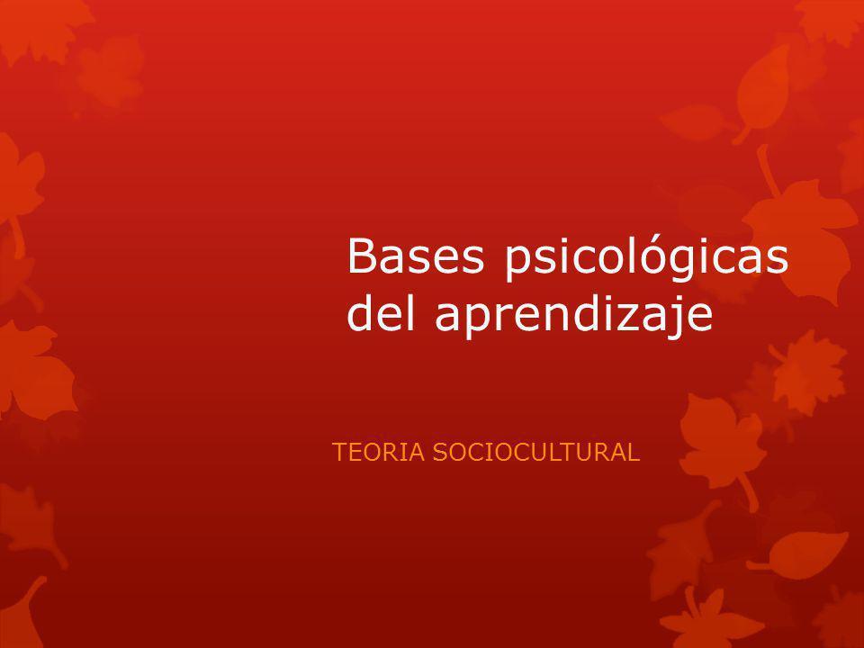 Bases psicológicas del aprendizaje TEORIA SOCIOCULTURAL