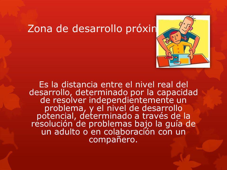 Zona de desarrollo próximo Es la distancia entre el nivel real del desarrollo, determinado por la capacidad de resolver independientemente un problema, y el nivel de desarrollo potencial, determinado a través de la resolución de problemas bajo la guía de un adulto o en colaboración con un compañero.