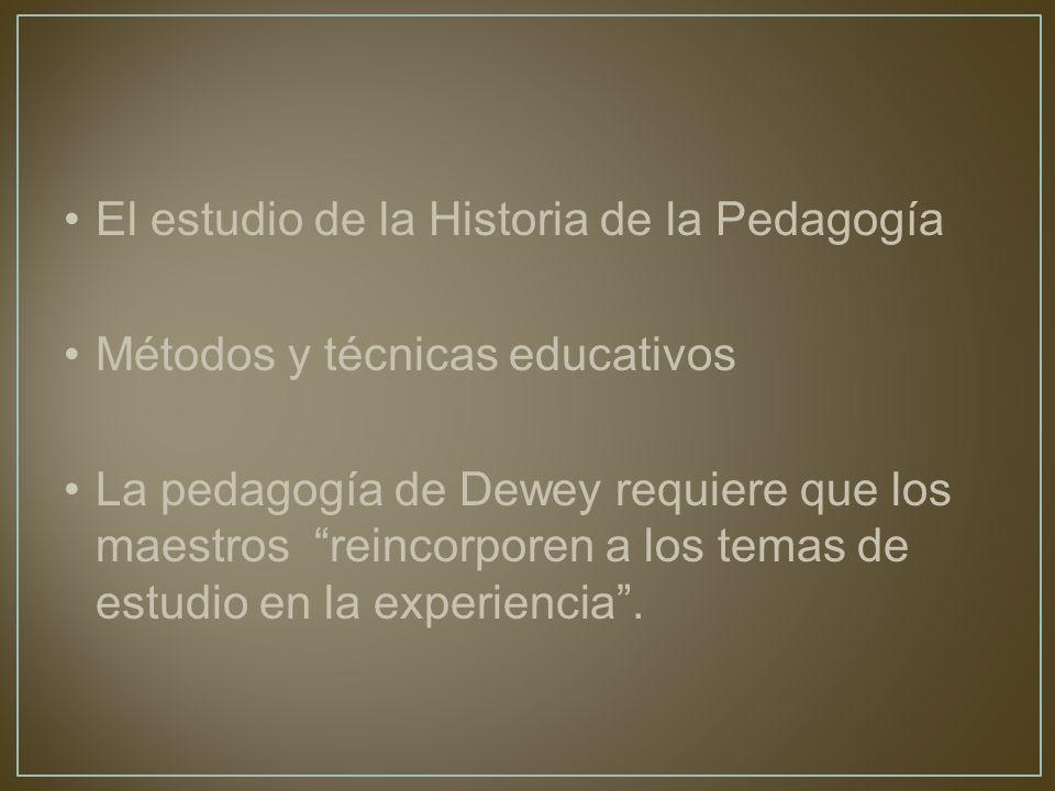 El estudio de la Historia de la Pedagogía Métodos y técnicas educativos La pedagogía de Dewey requiere que los maestros reincorporen a los temas de estudio en la experiencia.