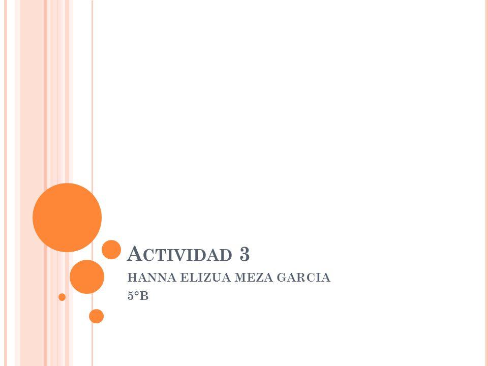 A CTIVIDAD 3 HANNA ELIZUA MEZA GARCIA 5°B