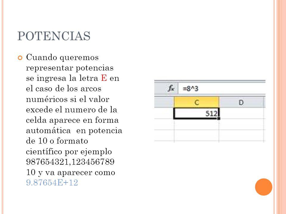 POTENCIAS Cuando queremos representar potencias se ingresa la letra E en el caso de los arcos numéricos si el valor excede el numero de la celda aparece en forma automática en potencia de 10 o formato científico por ejemplo 987654321,123456789 10 y va aparecer como 9.87654E+12