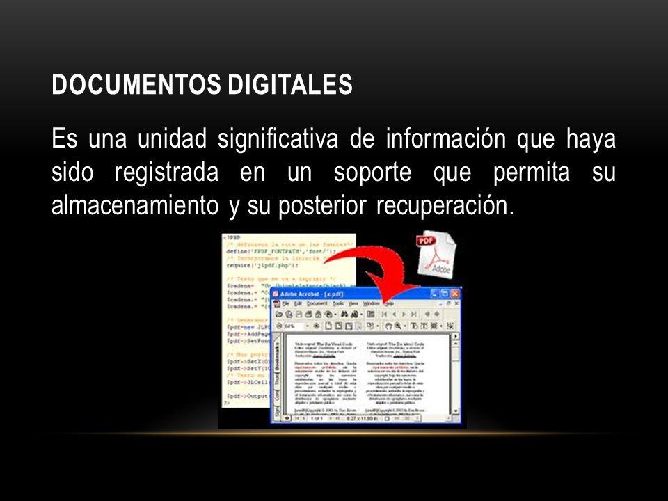 DOCUMENTOS DIGITALES Es una unidad significativa de información que haya sido registrada en un soporte que permita su almacenamiento y su posterior recuperación.