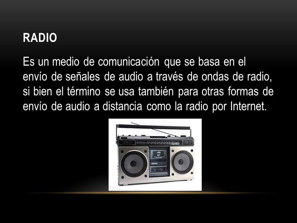 RADIO Es un medio de comunicación que se basa en el envío de señales de audio a través de ondas de radio, si bien el término se usa también para otras formas de envío de audio a distancia como la radio por Internet.
