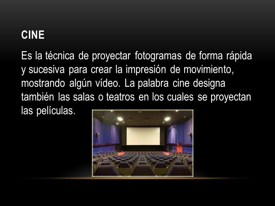 CINE Es la técnica de proyectar fotogramas de forma rápida y sucesiva para crear la impresión de movimiento, mostrando algún vídeo.