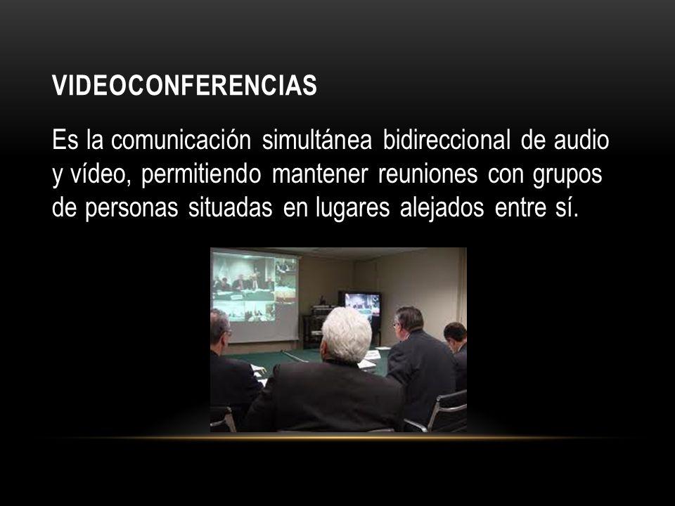 VIDEOCONFERENCIAS Es la comunicación simultánea bidireccional de audio y vídeo, permitiendo mantener reuniones con grupos de personas situadas en lugares alejados entre sí.