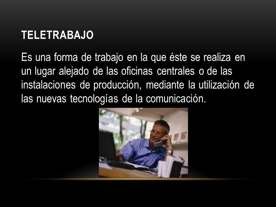 TELETRABAJO Es una forma de trabajo en la que éste se realiza en un lugar alejado de las oficinas centrales o de las instalaciones de producción, mediante la utilización de las nuevas tecnologías de la comunicación.