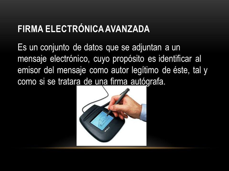FIRMA ELECTRÓNICA AVANZADA Es un conjunto de datos que se adjuntan a un mensaje electrónico, cuyo propósito es identificar al emisor del mensaje como autor legítimo de éste, tal y como si se tratara de una firma autógrafa.