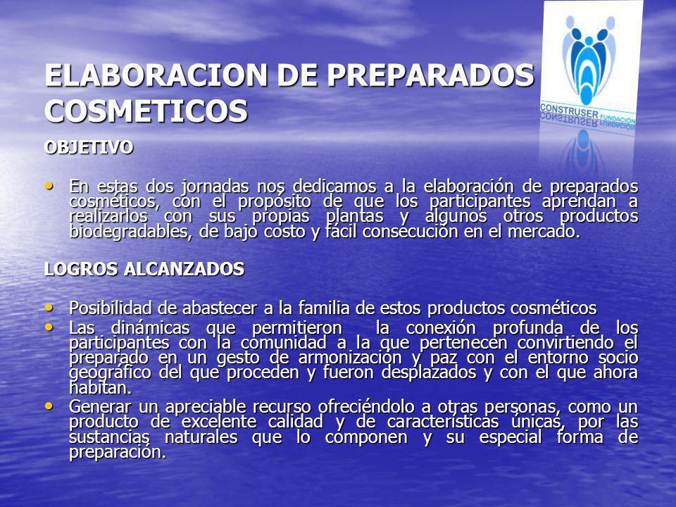 ELABORACION DE PREPARADOS COSMETICOS OBJETIVO En estas dos jornadas nos dedicamos a la elaboración de preparados cosméticos, con el propósito de que l