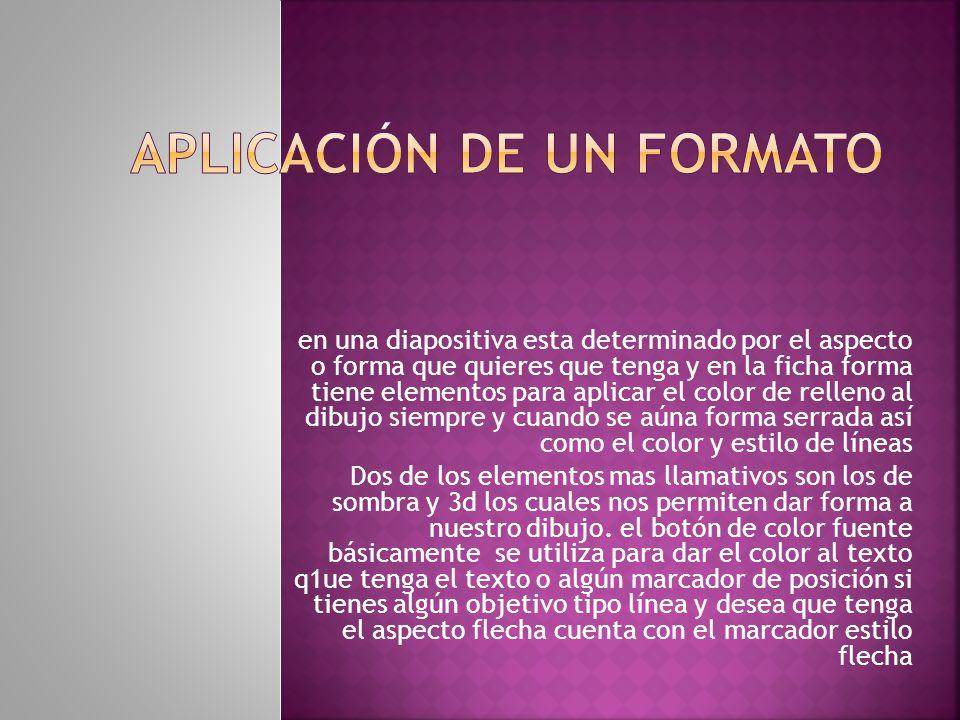 en una diapositiva esta determinado por el aspecto o forma que quieres que tenga y en la ficha forma tiene elementos para aplicar el color de relleno