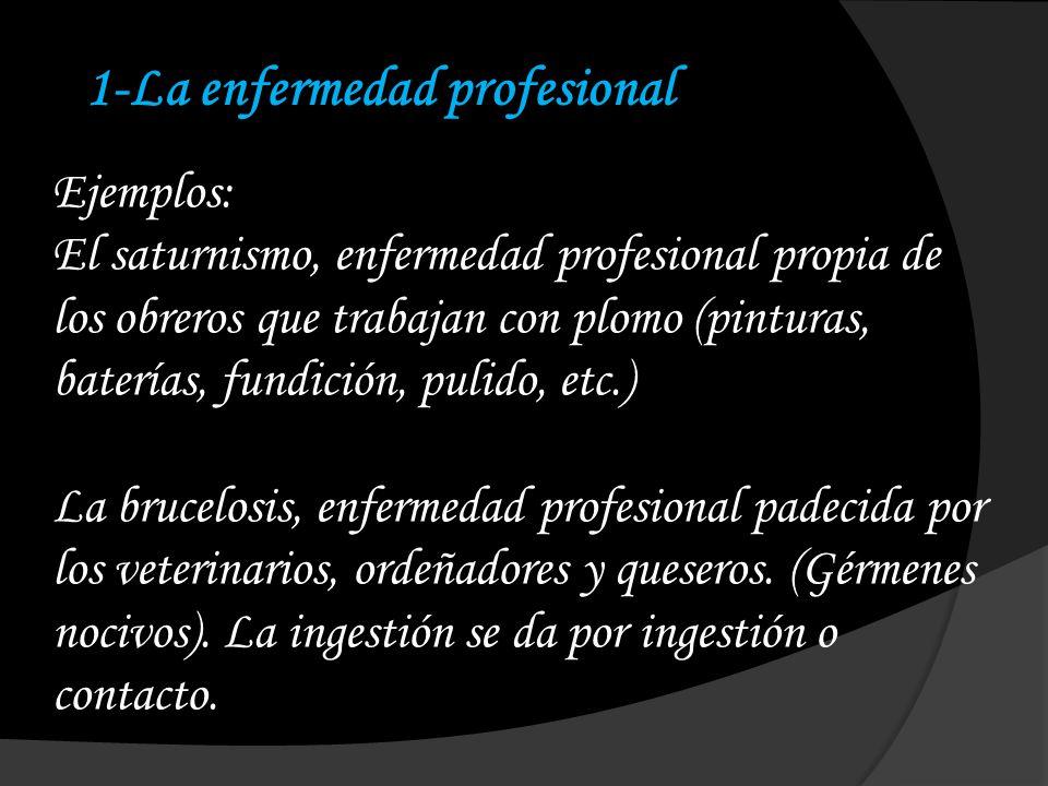 1-La enfermedad profesional Ejemplos: El saturnismo, enfermedad profesional propia de los obreros que trabajan con plomo (pinturas, baterías, fundició
