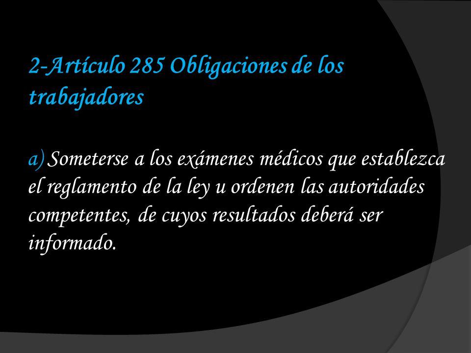 2-Artículo 285 Obligaciones de los trabajadores a) Someterse a los exámenes médicos que establezca el reglamento de la ley u ordenen las autoridades competentes, de cuyos resultados deberá ser informado.