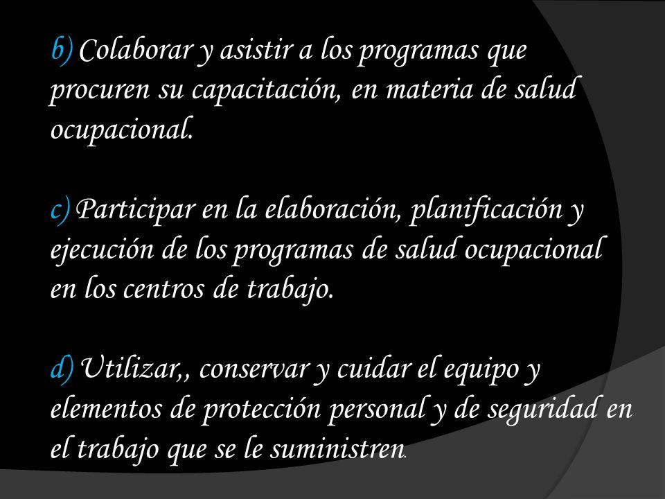 b) Colaborar y asistir a los programas que procuren su capacitación, en materia de salud ocupacional. c) Participar en la elaboración, planificación y