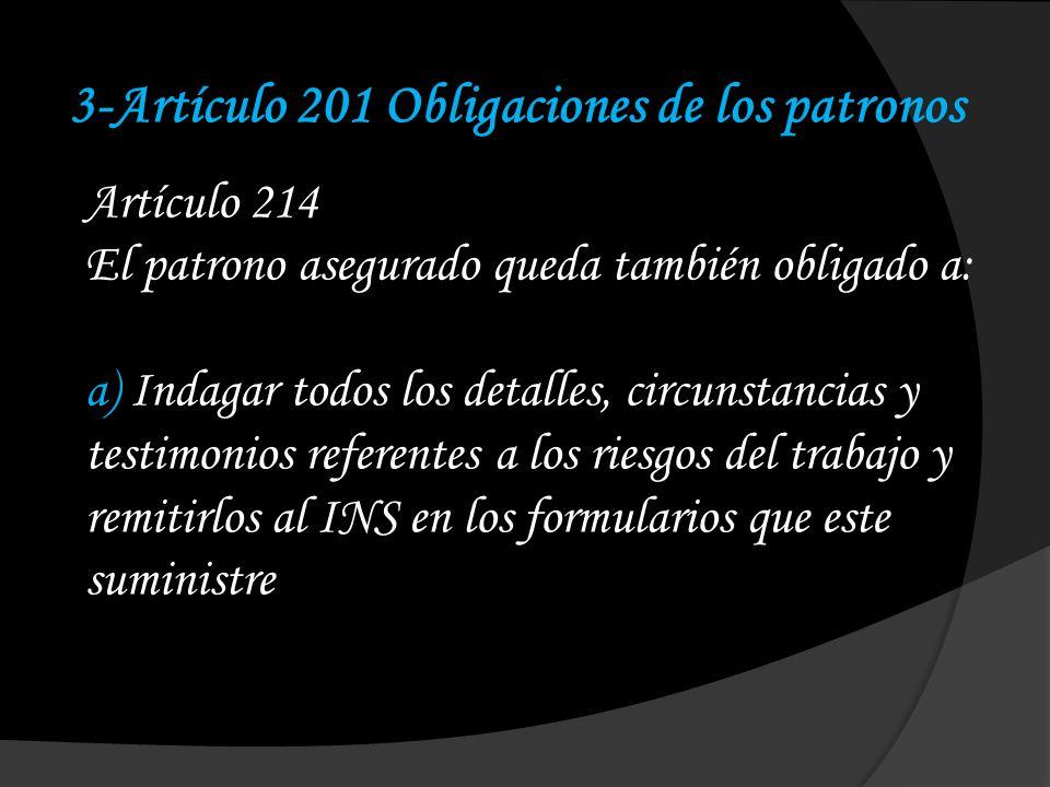 3-Artículo 201 Obligaciones de los patronos Artículo 214 El patrono asegurado queda también obligado a: a) Indagar todos los detalles, circunstancias y testimonios referentes a los riesgos del trabajo y remitirlos al INS en los formularios que este suministre